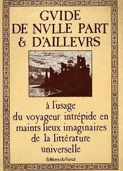 Guide de nulle part & d'ailleurs à l'usage du voyageur intrépide en maints lieux imaginaires de la littérature universelle